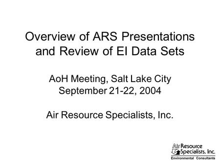 Overview of ARS Presentations and Review of EI Data Sets AoH Meeting, Salt Lake City September 21-22, 2004 Air Resource Specialists, Inc.