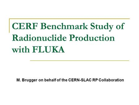 CERF Benchmark Study of Radionuclide Production with FLUKA M. Brugger on behalf of the CERN-SLAC RP Collaboration.