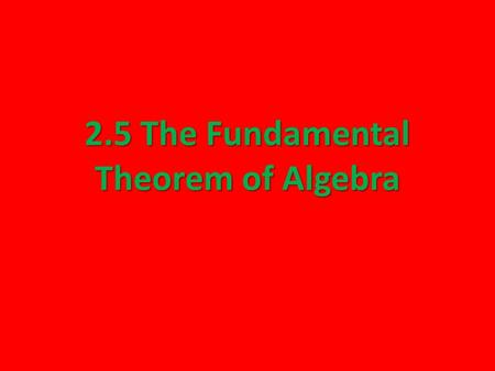 2.5 The Fundamental Theorem of Algebra. The Fundamental Theorem of Algebra The Fundamental Theorem of Algebra – If f(x) is a polynomial of degree n, where.