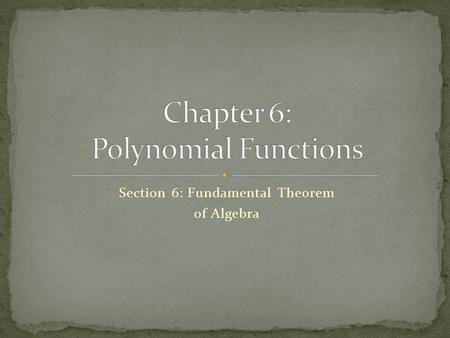 Section 6: Fundamental Theorem of Algebra Use the Fundamental Theorem of Algebra and its corollary to write a polynomial equation of least degree with.