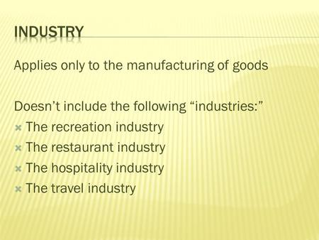"Applies only to the manufacturing of goods Doesn't include the following ""industries:""  The recreation industry  The restaurant industry  The hospitality."