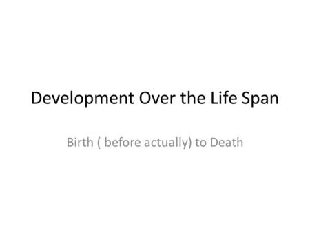 Development Over the Life Span Birth ( before actually) to Death.