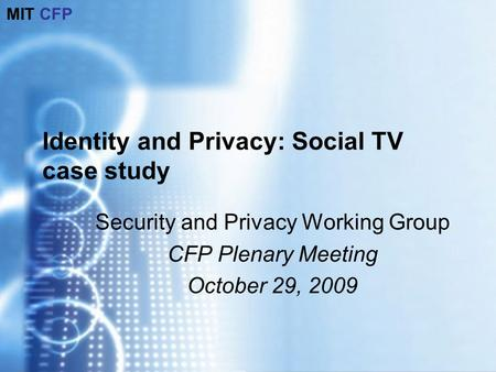MIT CFP Identity and Privacy: Social TV case study Security and Privacy Working Group CFP Plenary Meeting October 29, 2009.