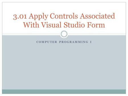 COMPUTER PROGRAMMING I 3.01 Apply Controls Associated With Visual Studio Form.