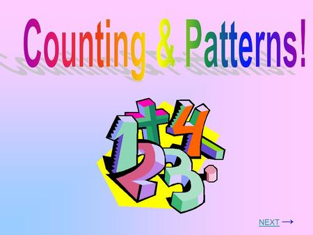 NEXTNEXT → Let's learn about patterns and counting! Click on which one you want to learn more about! HOME!