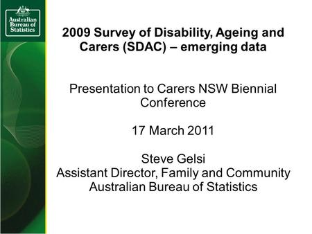 2009 Survey of Disability, Ageing and Carers (SDAC) – emerging data Presentation to Carers NSW Biennial Conference 17 March 2011 Steve Gelsi Assistant.