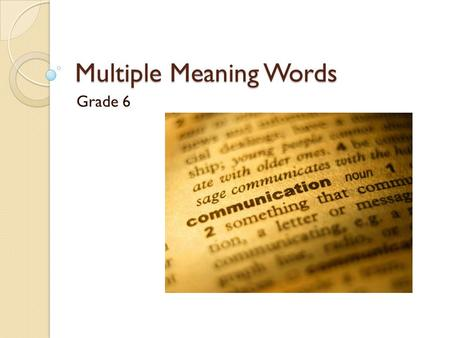 Multiple Meaning Words Grade 6 Multiple Meaning Words are words that have many meanings, depending upon how they are used in a sentence. We use CONTEXT.