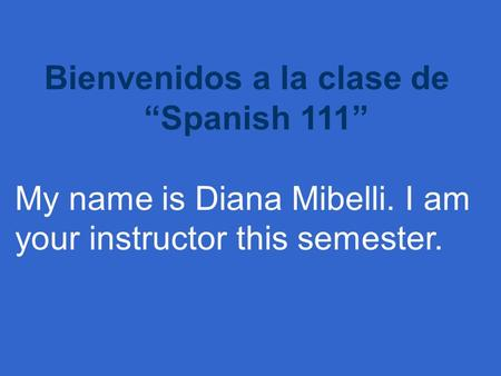 "Bienvenidos a la clase de ""Spanish 111"" My name is Diana Mibelli. I am your instructor this semester."