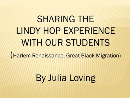 SHARING THE LINDY HOP EXPERIENCE WITH OUR STUDENTS ( Harlem Renaissance, Great Black Migration) By Julia Loving.