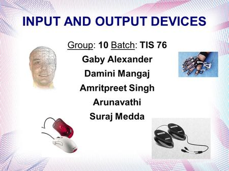 INPUT AND OUTPUT DEVICES Group: 10 Batch: TIS 76 Gaby Alexander Damini Mangaj Amritpreet Singh Arunavathi Suraj Medda.