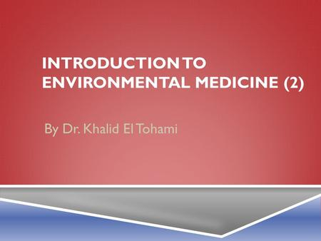 INTRODUCTION TO ENVIRONMENTAL MEDICINE (2) By Dr. Khalid El Tohami.