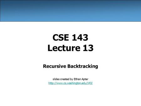 CSE 143 Lecture 13 Recursive Backtracking slides created by Ethan Apter