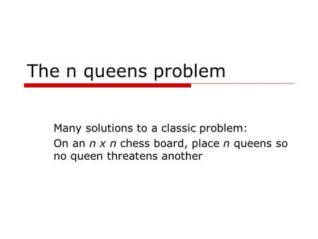The n queens problem Many solutions to a classic problem: On an n x n chess board, place n queens so no queen threatens another.