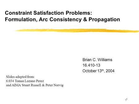 1 Constraint Satisfaction Problems: Formulation, Arc Consistency & Propagation 1 Brian C. Williams 16.410-13 October 13 th, 2004 Slides adapted from: 6.034.