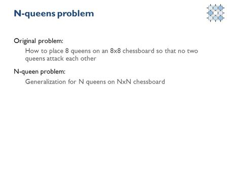 N-queens problem Original problem: How to place 8 queens on an 8x8 chessboard so that no two queens attack each other N-queen problem: Generalization for.