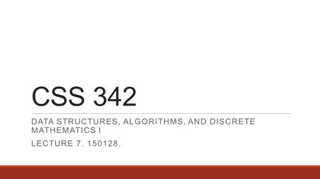 CSS 342 DATA STRUCTURES, ALGORITHMS, AND DISCRETE MATHEMATICS I LECTURE 7. 150128.