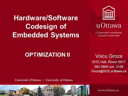 SITE, 2008 - HARDWARE/SOFTWARE CODESIGN OF EMBEDDED SYSTEMS 1 Hardware/Software Codesign of Embedded Systems OPTIMIZATION II Voicu Groza SITE Hall, Room.