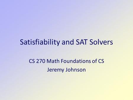Satisfiability and SAT Solvers CS 270 Math Foundations of CS Jeremy Johnson.