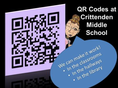 QR Codes at Crittenden Middle School We can make it work! In the classrooms In the classrooms In the hallways In the hallways In the library In the library.