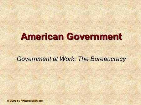 © 2001 by Prentice Hall, Inc. American Government Government at Work: The Bureaucracy.