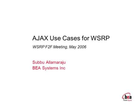 AJAX Use Cases for WSRP Subbu Allamaraju BEA Systems Inc WSRP F2F Meeting, May 2006.