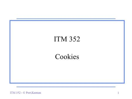 ITM 352 - © Port,Kazman 1 ITM 352 Cookies. ITM 352 - © Port,Kazman 2 Problem… r How do you identify a particular user when they visit your site (or any.