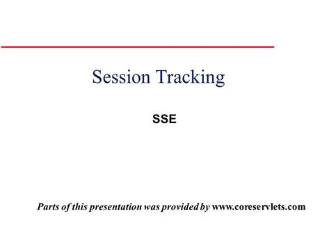 Session Tracking Parts of this presentation was provided by www.coreservlets.com SSE.
