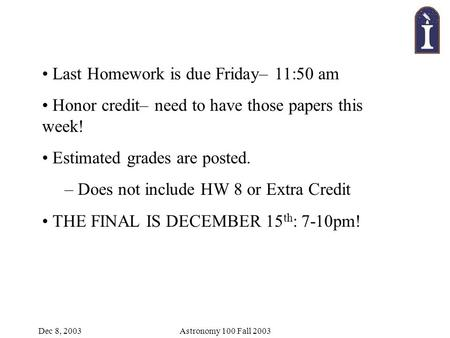 Dec 8, 2003Astronomy 100 Fall 2003 Last Homework is due Friday– 11:50 am Honor credit– need to have those papers this week! Estimated grades are posted.