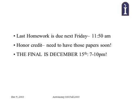 Dec 5, 2003Astronomy 100 Fall 2003 Last Homework is due next Friday– 11:50 am Honor credit– need to have those papers soon! THE FINAL IS DECEMBER 15 th.