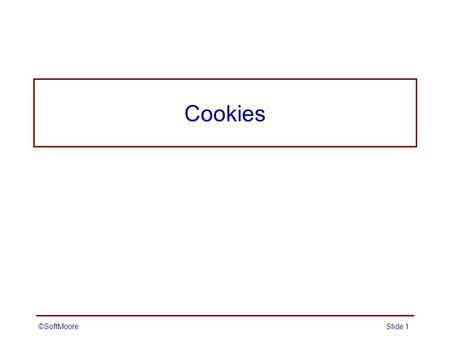 ©SoftMooreSlide 1 Cookies. ©SoftMooreSlide 2 Cookies Basic idea –web application sends a simple name/value pair to the client –when the client connects.