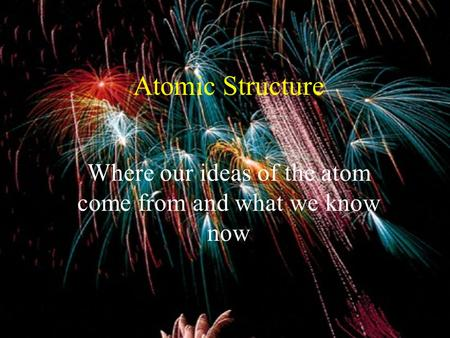 Atomic Structure Where our ideas of the atom come from and what we know now.