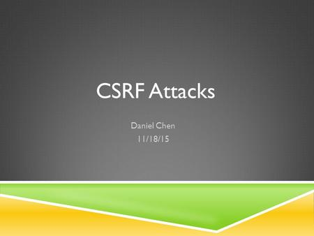 CSRF Attacks Daniel Chen 11/18/15. What is CSRF?  Cross Site Request Forgery (Sea-Surf)  AKA XSRF/ One Click / Sidejacking / Session Riding  Exploits.