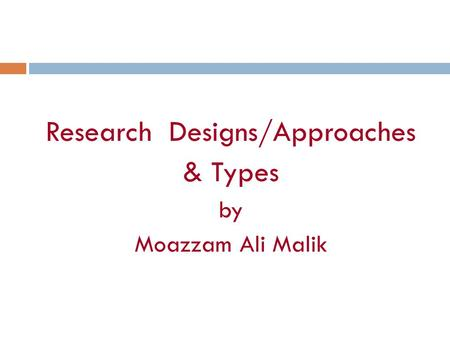 Research Designs/Approaches & Types by Moazzam Ali Malik.