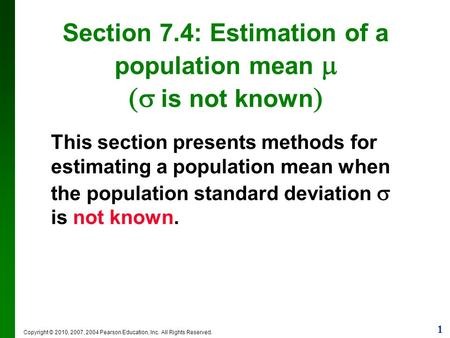 1 Copyright © 2010, 2007, 2004 Pearson Education, Inc. All Rights Reserved. Section 7.4: Estimation of a population mean   is not known  This section.