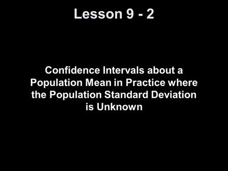 Lesson 9 - 2 Confidence Intervals about a Population Mean in Practice where the Population Standard Deviation is Unknown.