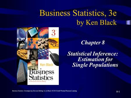 Business Statistics: Contemporary Decision Making, 3e, by Black. © 2001 South-Western/Thomson Learning 8-1 Business Statistics, 3e by Ken Black Chapter.