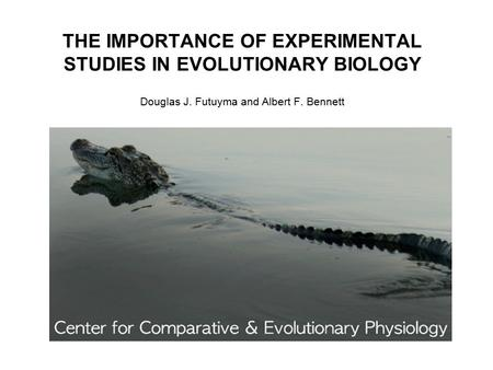 THE IMPORTANCE OF EXPERIMENTAL STUDIES IN EVOLUTIONARY BIOLOGY Douglas J. Futuyma and Albert F. Bennett.