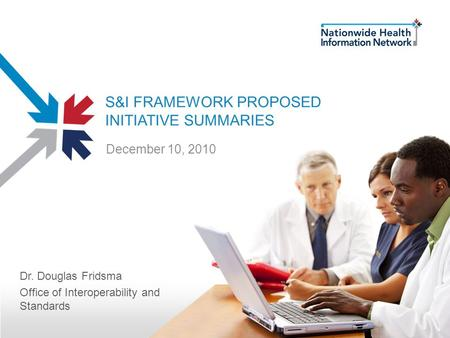 S&I FRAMEWORK PROPOSED INITIATIVE SUMMARIES Dr. Douglas Fridsma Office of Interoperability and Standards December 10, 2010.