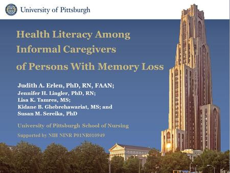 School of Nursing Health Literacy Among Informal Caregivers of Persons With Memory Loss Judith A. Erlen, PhD, RN, FAAN; Jennifer H. Lingler, PhD, RN; Lisa.