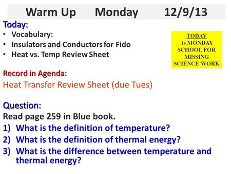 Warm Up Monday 12/9/13 Today: Vocabulary: Insulators and Conductors for Fido Heat vs. Temp Review Sheet Record in Agenda: Heat Transfer Review Sheet (due.
