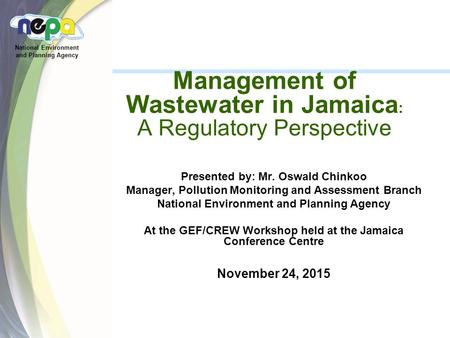 National Environment and Planning Agency Management of Wastewater in Jamaica : A Regulatory Perspective Presented by: Mr. Oswald Chinkoo Manager, Pollution.