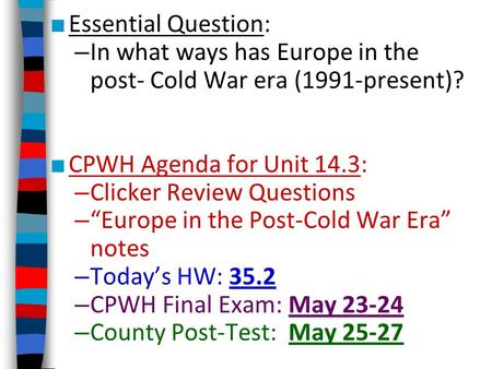 "■ Essential Question: – In what ways has Europe in the post- Cold War era (1991-present)? ■ CPWH Agenda for Unit 14.3: – Clicker Review Questions – ""Europe."