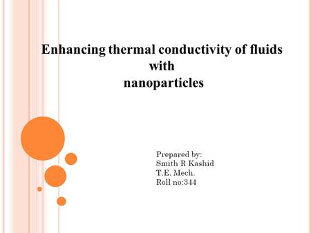 Enhancing thermal conductivity of fluids with nanoparticles Prepared by: Smith R Kashid T.E. Mech. Roll no:344.