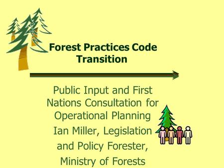 Forest Practices Code Transition Public Input and First Nations Consultation for Operational Planning Ian Miller, Legislation and Policy Forester, Ministry.