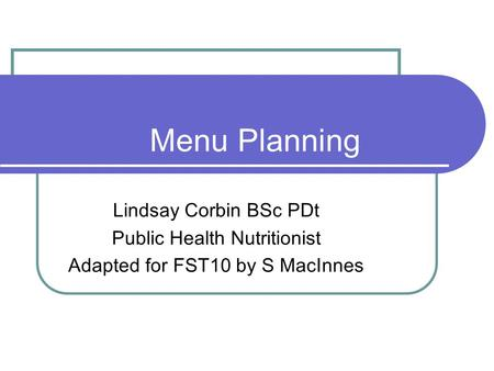 Menu Planning Lindsay Corbin BSc PDt Public Health Nutritionist Adapted for FST10 by S MacInnes.