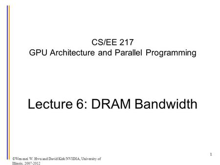 ©Wen-mei W. Hwu and David Kirk/NVIDIA, University of Illinois, 2007-2012 CS/EE 217 GPU Architecture and Parallel Programming Lecture 6: DRAM Bandwidth.