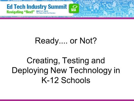 Ready.... or Not? Creating, Testing and Deploying New Technology in K-12 Schools.