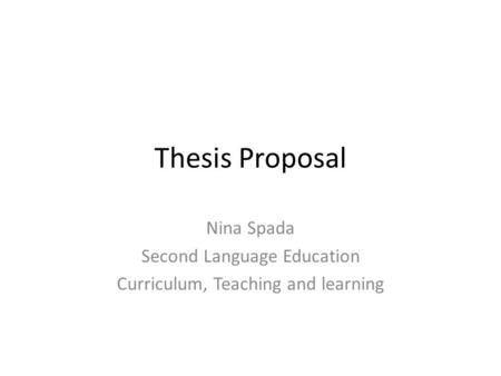 Thesis Proposal Nina Spada Second Language Education Curriculum, Teaching and learning.
