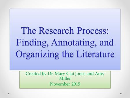 The Research Process: Finding, Annotating, and Organizing the Literature Created by Dr. Mary Clai Jones and Amy Miller November 2015 Created by Dr. Mary.