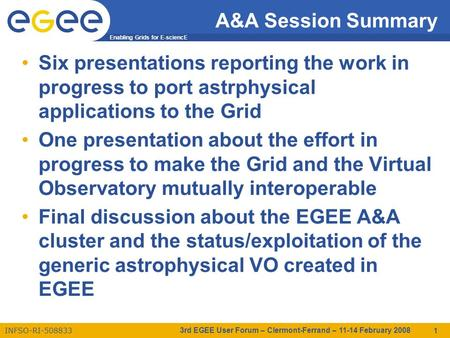 Enabling Grids for E-sciencE INFSO-RI-508833 3rd EGEE User Forum – Clermont-Ferrand – 11-14 February 2008 1 A&A Session Summary Six presentations reporting.